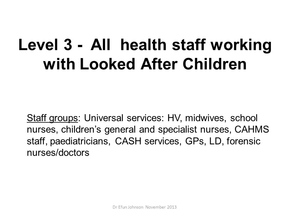 Level 3 - All health staff working with Looked After Children Staff groups: Universal services: HV, midwives, school nurses, children's general and sp