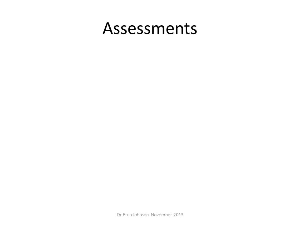 Assessments Dr Efun Johnson November 2013