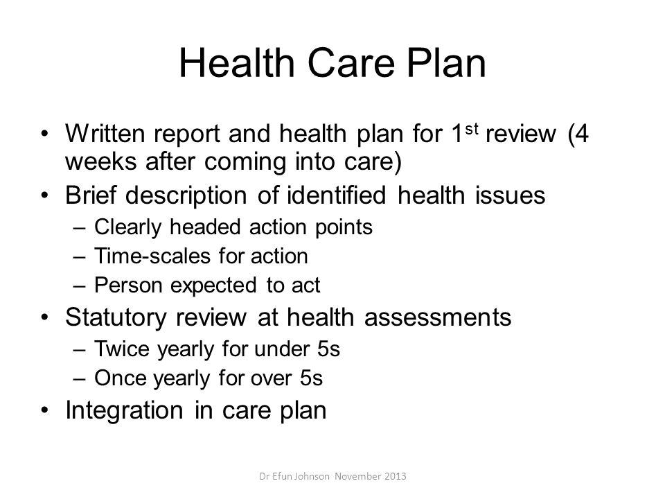 Health Care Plan Written report and health plan for 1 st review (4 weeks after coming into care) Brief description of identified health issues –Clearl