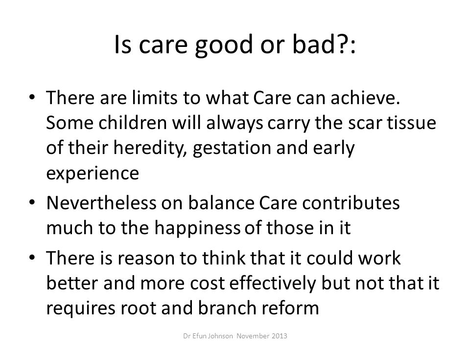 Is care good or bad?: There are limits to what Care can achieve. Some children will always carry the scar tissue of their heredity, gestation and earl