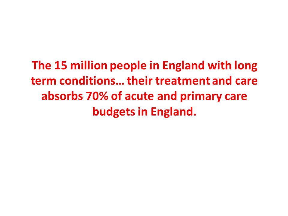 The 15 million people in England with long term conditions… their treatment and care absorbs 70% of acute and primary care budgets in England.