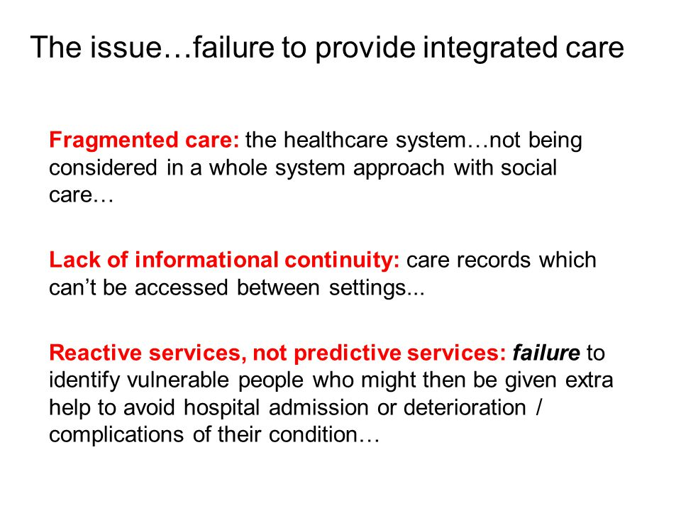 Fragmented care: the healthcare system…not being considered in a whole system approach with social care… Lack of informational continuity: care records which can't be accessed between settings...