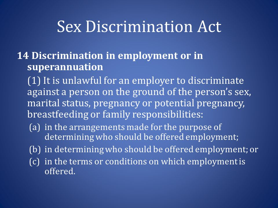 Sex Discrimination Act 14 Discrimination in employment or in superannuation (1) It is unlawful for an employer to discriminate against a person on the