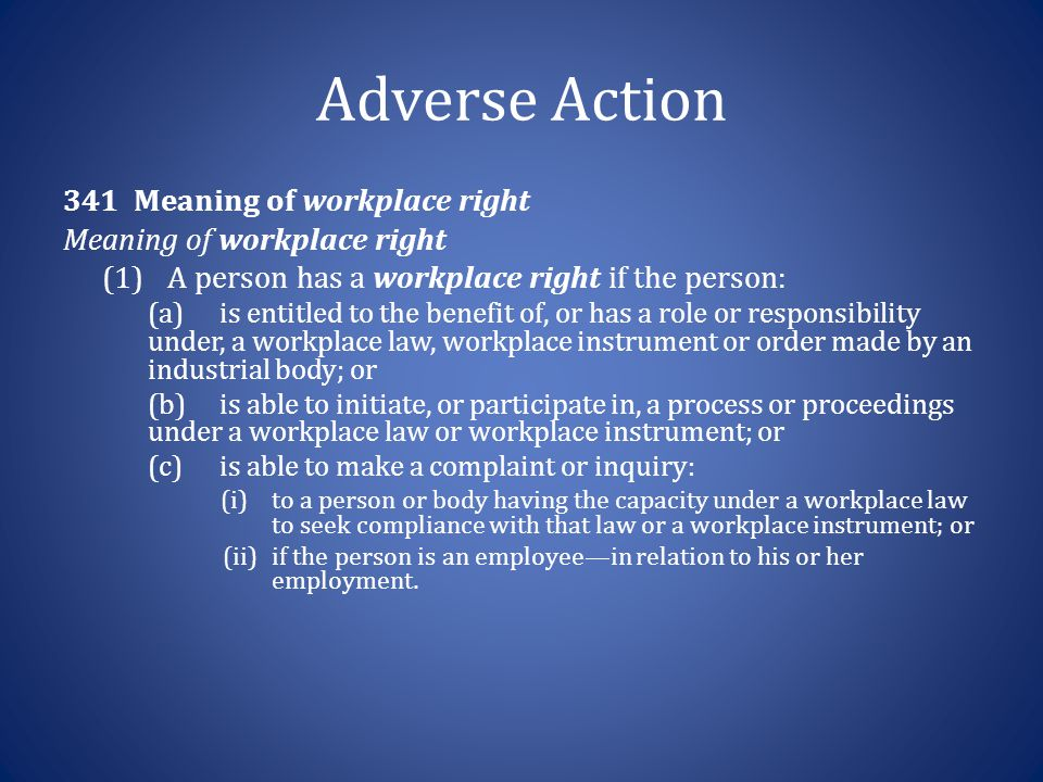 Adverse Action 341 Meaning of workplace right Meaning of workplace right (1)A person has a workplace right if the person: (a)is entitled to the benefi
