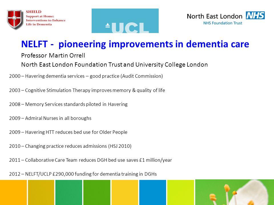 NELFT - pioneering improvements in dementia care Professor Martin Orrell North East London Foundation Trust and University College London 2000 – Haver