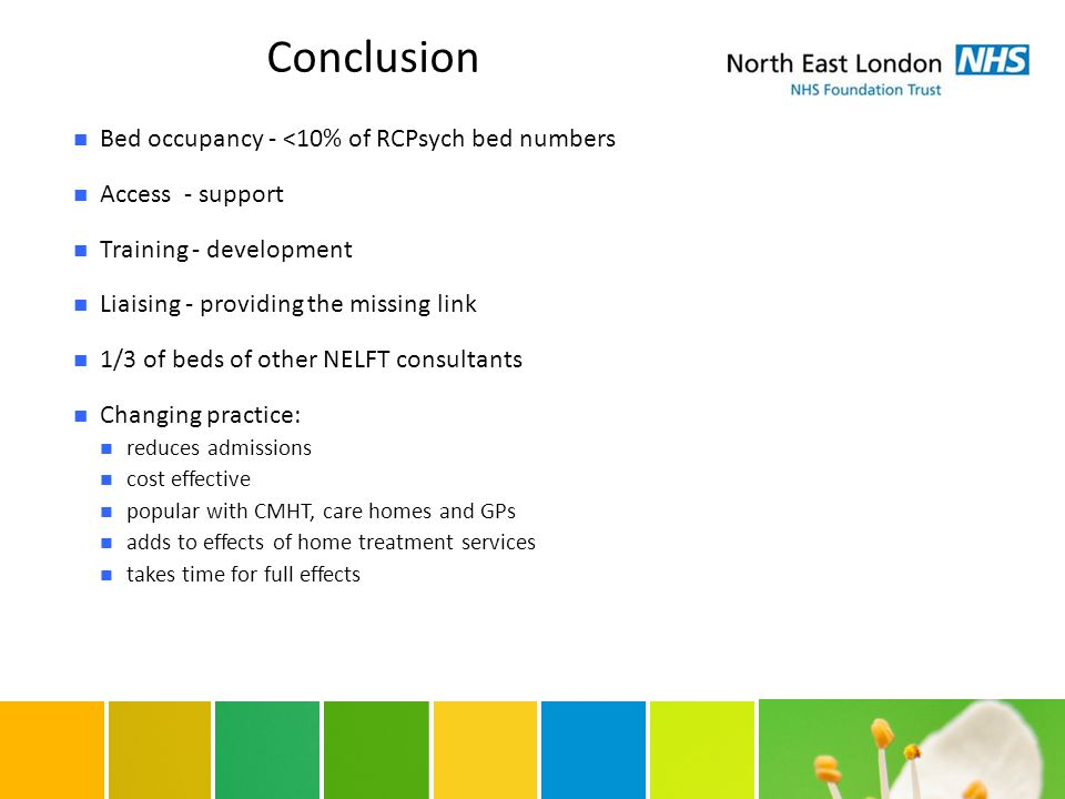 Conclusion Bed occupancy - <10% of RCPsych bed numbers Access - support Training - development Liaising - providing the missing link 1/3 of beds of other NELFT consultants Changing practice: reduces admissions cost effective popular with CMHT, care homes and GPs adds to effects of home treatment services takes time for full effects
