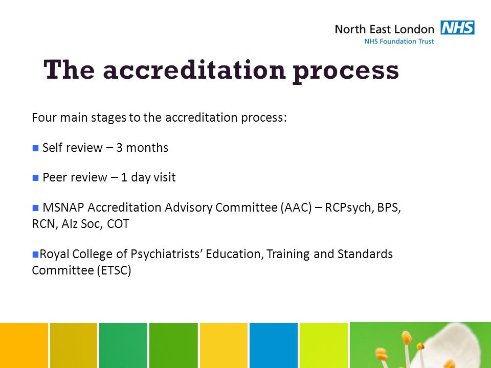Four main stages to the accreditation process: Self review – 3 months Peer review – 1 day visit MSNAP Accreditation Advisory Committee (AAC) – RCPsych, BPS, RCN, Alz Soc, COT Royal College of Psychiatrists' Education, Training and Standards Committee (ETSC)