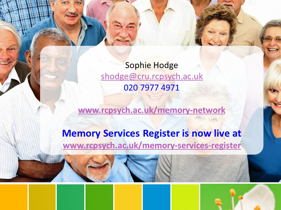 Sophie Hodge shodge@cru.rcpsych.ac.uk 020 7977 4971 www.rcpsych.ac.uk/memory-network Memory Services Register is now live at www.rcpsych.ac.uk/memory-services-register www.rcpsych.ac.uk/memory-services-register