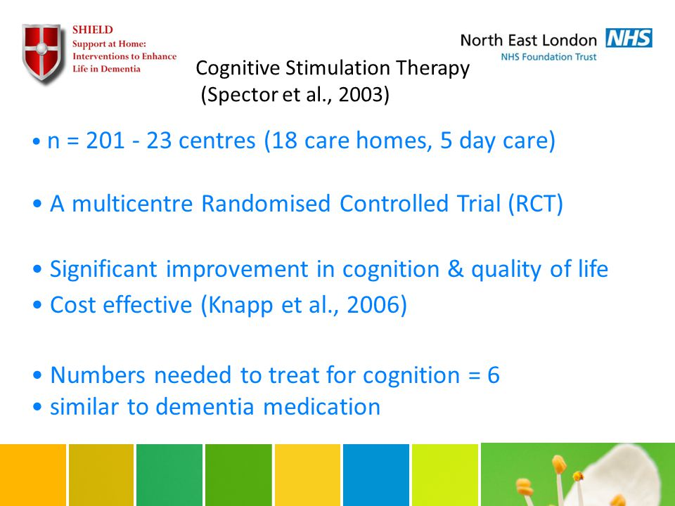 n = 201 - 23 centres (18 care homes, 5 day care) A multicentre Randomised Controlled Trial (RCT) Significant improvement in cognition & quality of life Cost effective (Knapp et al., 2006) Numbers needed to treat for cognition = 6 similar to dementia medication Cognitive Stimulation Therapy (Spector et al., 2003)