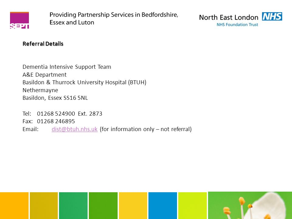 Referral Details Dementia Intensive Support Team A&E Department Basildon & Thurrock University Hospital (BTUH) Nethermayne Basildon, Essex SS16 5NL Tel:01268 524900 Ext.