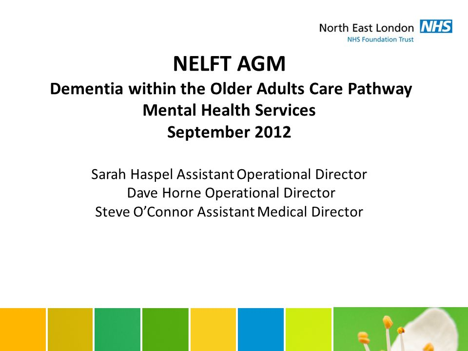 NELFT AGM Dementia within the Older Adults Care Pathway Mental Health Services September 2012 Sarah Haspel Assistant Operational Director Dave Horne Operational Director Steve O'Connor Assistant Medical Director