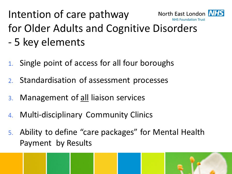 Intention of care pathway for Older Adults and Cognitive Disorders - 5 key elements 1. Single point of access for all four boroughs 2. Standardisation
