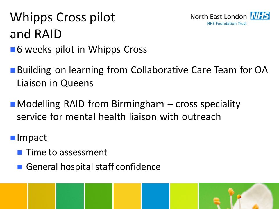 Whipps Cross pilot and RAID 6 weeks pilot in Whipps Cross Building on learning from Collaborative Care Team for OA Liaison in Queens Modelling RAID from Birmingham – cross speciality service for mental health liaison with outreach Impact Time to assessment General hospital staff confidence