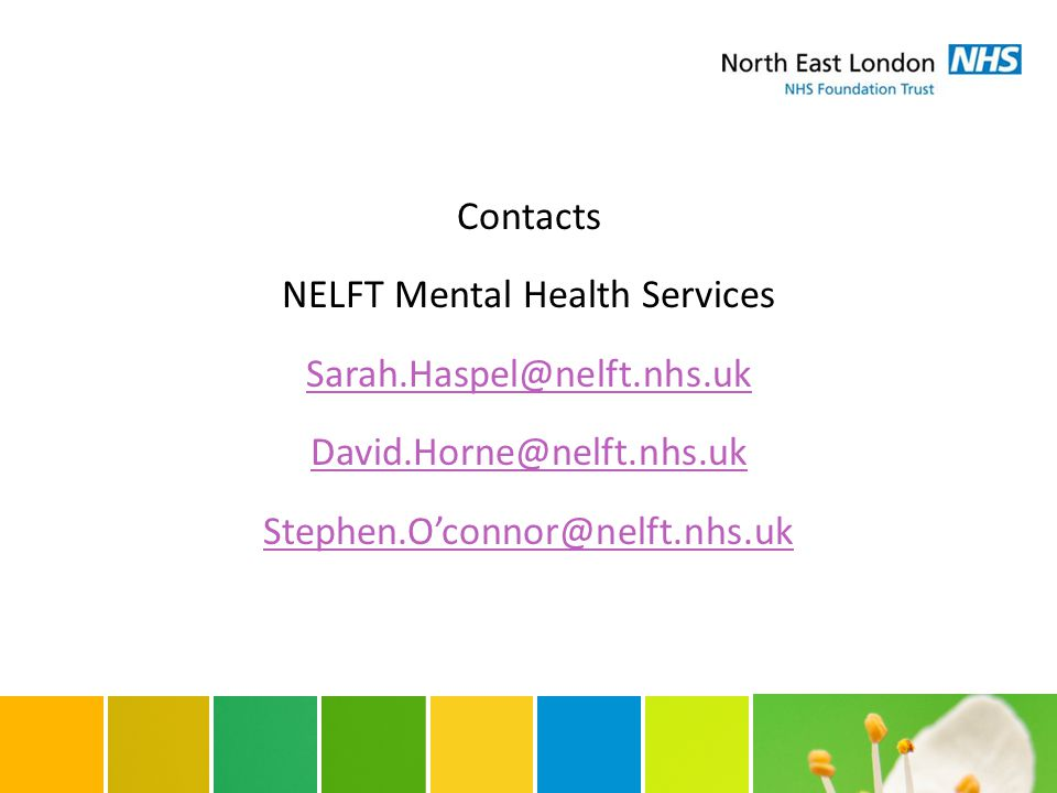 Contacts NELFT Mental Health Services Sarah.Haspel@nelft.nhs.uk David.Horne@nelft.nhs.uk Stephen.O'connor@nelft.nhs.uk