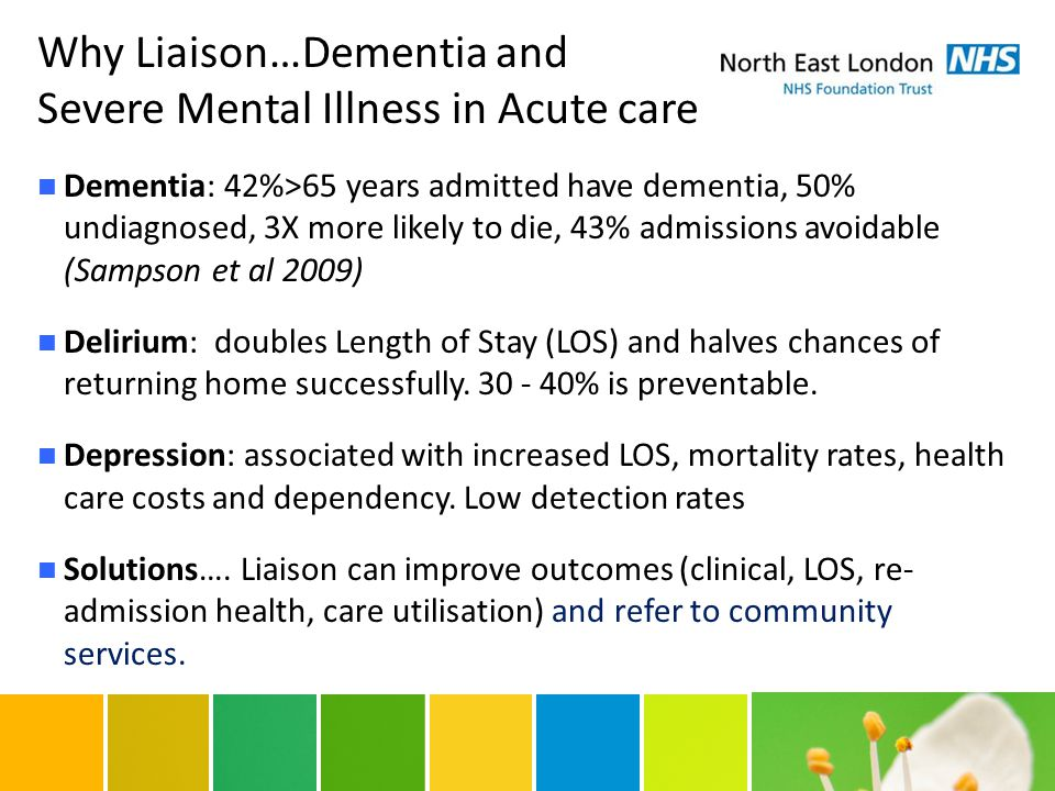 Why Liaison…Dementia and Severe Mental Illness in Acute care Dementia: 42%>65 years admitted have dementia, 50% undiagnosed, 3X more likely to die, 43% admissions avoidable (Sampson et al 2009) Delirium: doubles Length of Stay (LOS) and halves chances of returning home successfully.