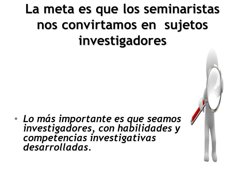 La meta es que los seminaristas nos convirtamos en sujetos investigadores Lo más importante es que seamos investigadores, con habilidades y competenci