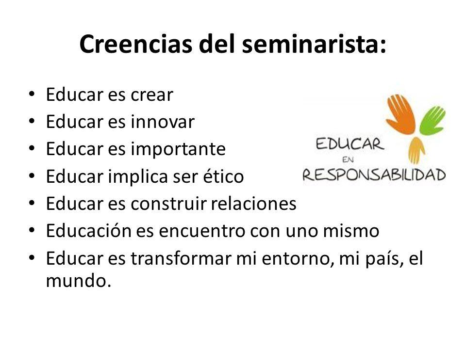 Creencias del seminarista: Educar es crear Educar es innovar Educar es importante Educar implica ser ético Educar es construir relaciones Educación es