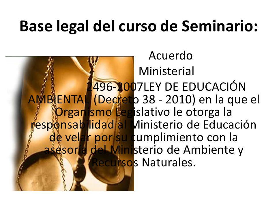 Base legal del curso de Seminario: Acuerdo Ministerial 2496-2007LEY DE EDUCACIÓN AMBIENTAL (Decreto 38 - 2010) en la que el Organismo Legislativo le o