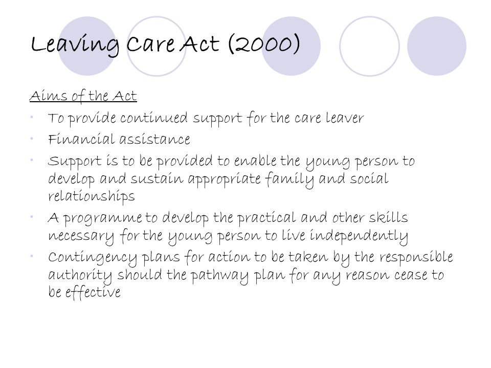 Leaving Care Act (2000) Aims of the Act To provide continued support for the care leaver Financial assistance Support is to be provided to enable the young person to develop and sustain appropriate family and social relationships A programme to develop the practical and other skills necessary for the young person to live independently Contingency plans for action to be taken by the responsible authority should the pathway plan for any reason cease to be effective