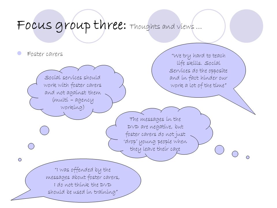Focus group four: Thoughts and views … Care leavers We are people as well as care leavers; not just numbers people can pass around I have felt ignored by many social workers and foster carers.