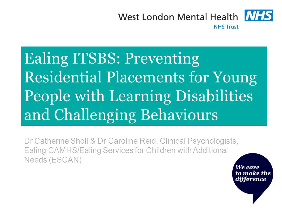 Ealing ITSBS: Preventing Residential Placements for Young People with Learning Disabilities and Challenging Behaviours Dr Catherine Sholl & Dr Caroline Reid, Clinical Psychologists, Ealing CAMHS/Ealing Services for Children with Additional Needs (ESCAN)