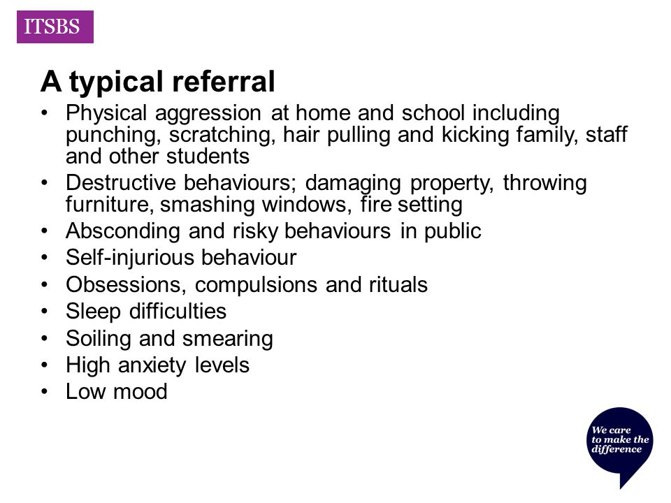 ITSBS A typical referral Physical aggression at home and school including punching, scratching, hair pulling and kicking family, staff and other students Destructive behaviours; damaging property, throwing furniture, smashing windows, fire setting Absconding and risky behaviours in public Self-injurious behaviour Obsessions, compulsions and rituals Sleep difficulties Soiling and smearing High anxiety levels Low mood