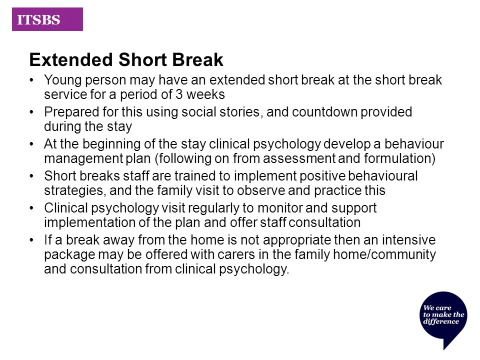 ITSBS Extended Short Break Young person may have an extended short break at the short break service for a period of 3 weeks Prepared for this using social stories, and countdown provided during the stay At the beginning of the stay clinical psychology develop a behaviour management plan (following on from assessment and formulation) Short breaks staff are trained to implement positive behavioural strategies, and the family visit to observe and practice this Clinical psychology visit regularly to monitor and support implementation of the plan and offer staff consultation If a break away from the home is not appropriate then an intensive package may be offered with carers in the family home/community and consultation from clinical psychology.
