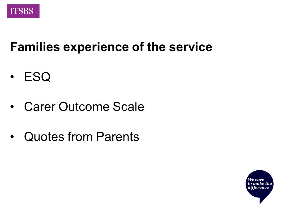 ITSBS Families experience of the service ESQ Carer Outcome Scale Quotes from Parents