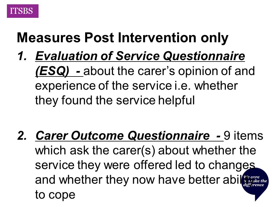 ITSBS Measures Post Intervention only 1.Evaluation of Service Questionnaire (ESQ) - about the carer's opinion of and experience of the service i.e.