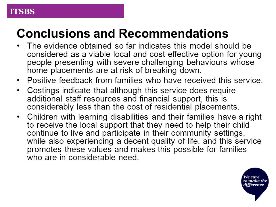 ITSBS Conclusions and Recommendations The evidence obtained so far indicates this model should be considered as a viable local and cost-effective option for young people presenting with severe challenging behaviours whose home placements are at risk of breaking down.