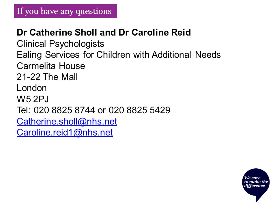 If you have any questions Dr Catherine Sholl and Dr Caroline Reid Clinical Psychologists Ealing Services for Children with Additional Needs Carmelita House 21-22 The Mall London W5 2PJ Tel: 020 8825 8744 or 020 8825 5429 Catherine.sholl@nhs.net Caroline.reid1@nhs.net