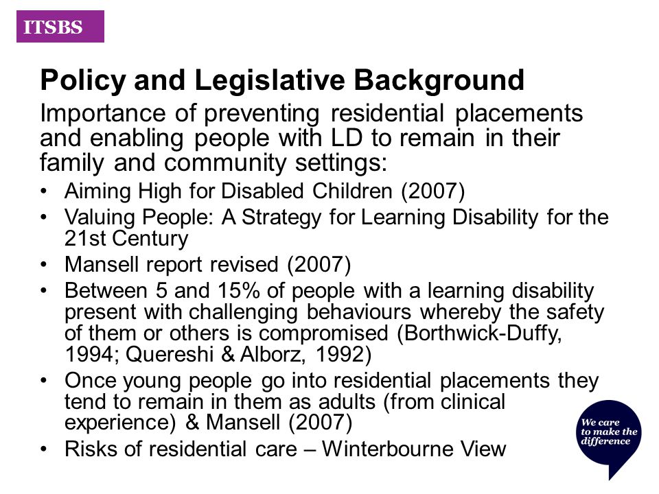 ITSBS Policy and Legislative Background Importance of preventing residential placements and enabling people with LD to remain in their family and community settings: Aiming High for Disabled Children (2007) Valuing People: A Strategy for Learning Disability for the 21st Century Mansell report revised (2007) Between 5 and 15% of people with a learning disability present with challenging behaviours whereby the safety of them or others is compromised (Borthwick-Duffy, 1994; Quereshi & Alborz, 1992) Once young people go into residential placements they tend to remain in them as adults (from clinical experience) & Mansell (2007) Risks of residential care – Winterbourne View