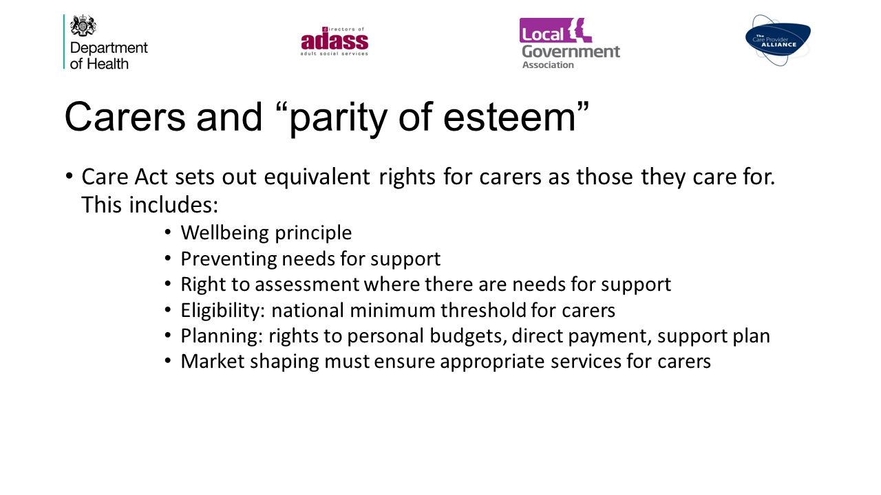 Carers and parity of esteem Care Act sets out equivalent rights for carers as those they care for.