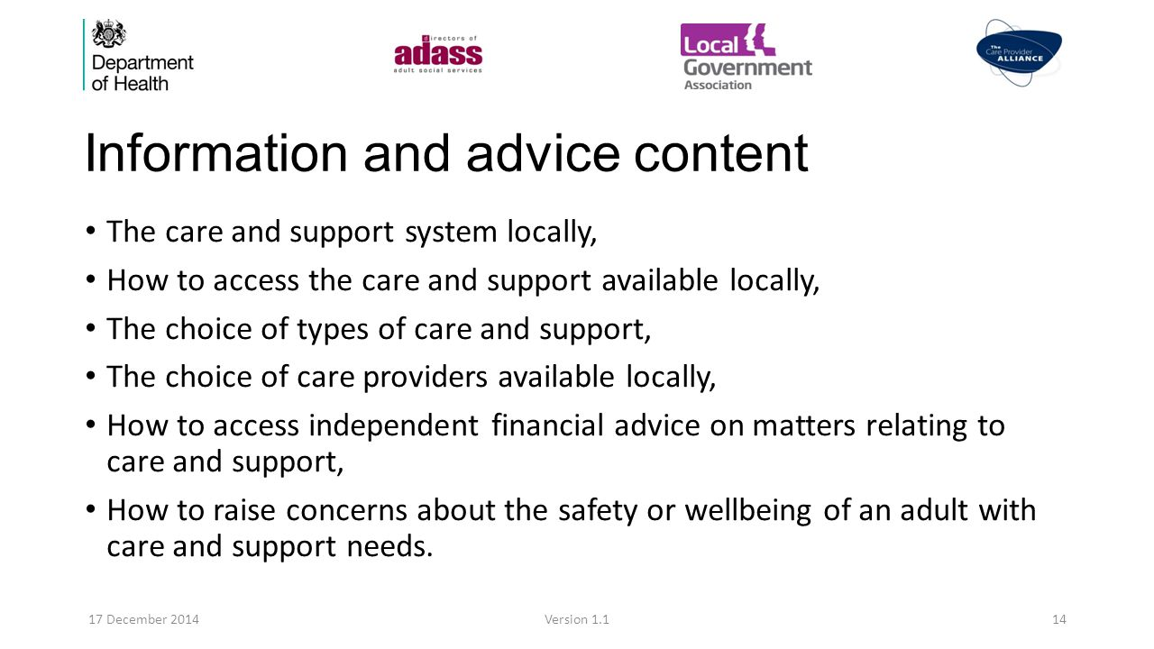 Information and advice content The care and support system locally, How to access the care and support available locally, The choice of types of care and support, The choice of care providers available locally, How to access independent financial advice on matters relating to care and support, How to raise concerns about the safety or wellbeing of an adult with care and support needs.