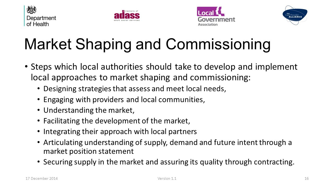 Market Shaping and Commissioning Steps which local authorities should take to develop and implement local approaches to market shaping and commissioning: Designing strategies that assess and meet local needs, Engaging with providers and local communities, Understanding the market, Facilitating the development of the market, Integrating their approach with local partners Articulating understanding of supply, demand and future intent through a market position statement Securing supply in the market and assuring its quality through contracting.