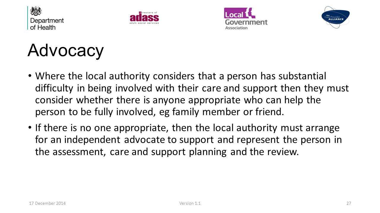 Advocacy Where the local authority considers that a person has substantial difficulty in being involved with their care and support then they must consider whether there is anyone appropriate who can help the person to be fully involved, eg family member or friend.