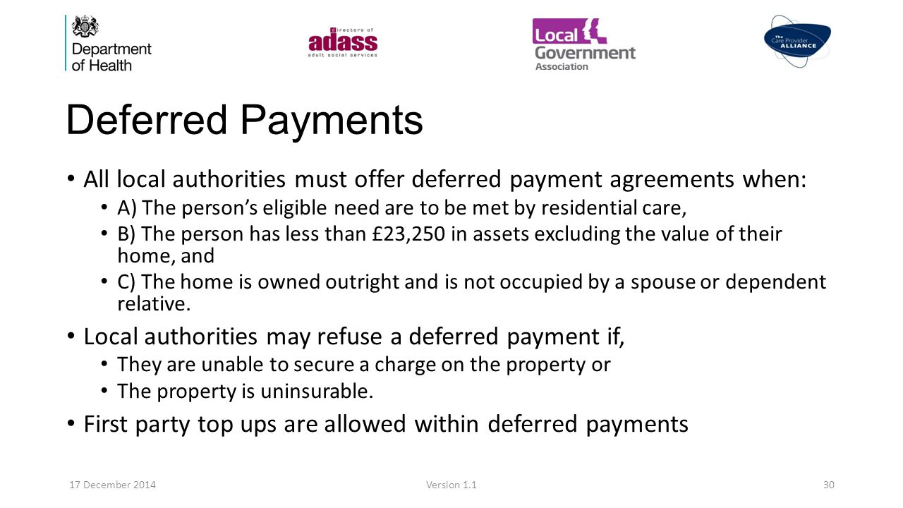 Deferred Payments All local authorities must offer deferred payment agreements when: A) The person's eligible need are to be met by residential care, B) The person has less than £23,250 in assets excluding the value of their home, and C) The home is owned outright and is not occupied by a spouse or dependent relative.