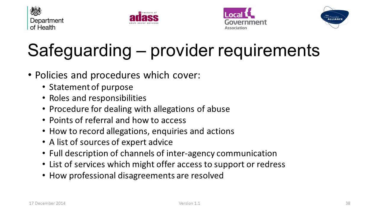 Safeguarding – provider requirements Policies and procedures which cover: Statement of purpose Roles and responsibilities Procedure for dealing with allegations of abuse Points of referral and how to access How to record allegations, enquiries and actions A list of sources of expert advice Full description of channels of inter-agency communication List of services which might offer access to support or redress How professional disagreements are resolved 17 December 2014Version 1.138
