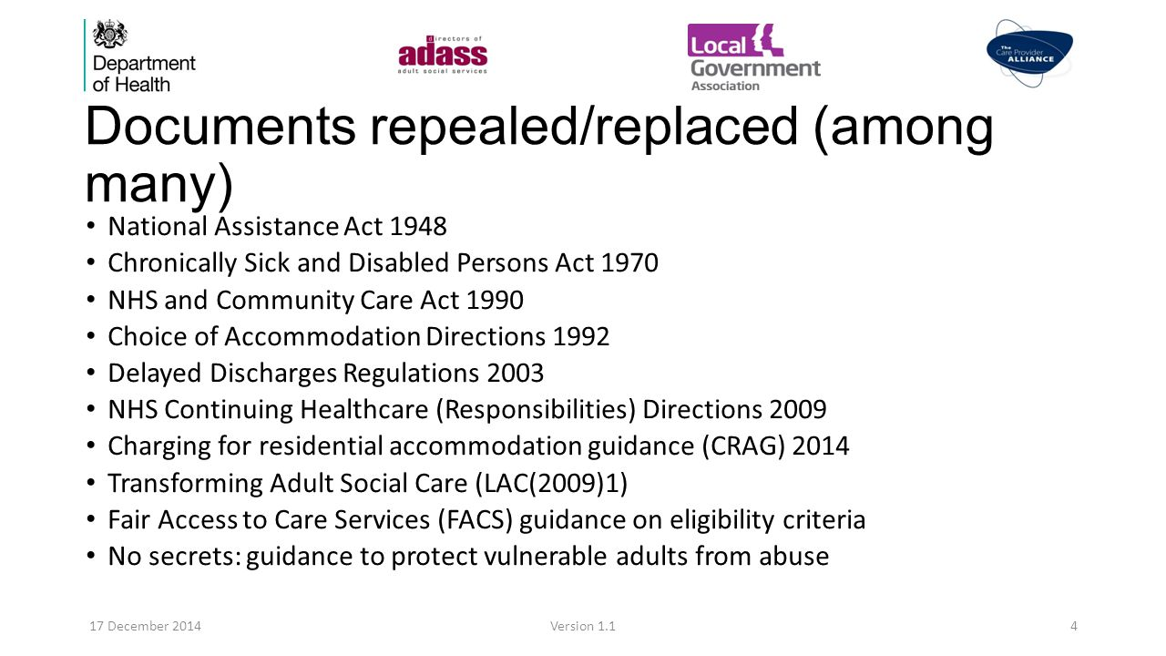 Documents repealed/replaced (among many) National Assistance Act 1948 Chronically Sick and Disabled Persons Act 1970 NHS and Community Care Act 1990 Choice of Accommodation Directions 1992 Delayed Discharges Regulations 2003 NHS Continuing Healthcare (Responsibilities) Directions 2009 Charging for residential accommodation guidance (CRAG) 2014 Transforming Adult Social Care (LAC(2009)1) Fair Access to Care Services (FACS) guidance on eligibility criteria No secrets: guidance to protect vulnerable adults from abuse 17 December 2014Version 1.14