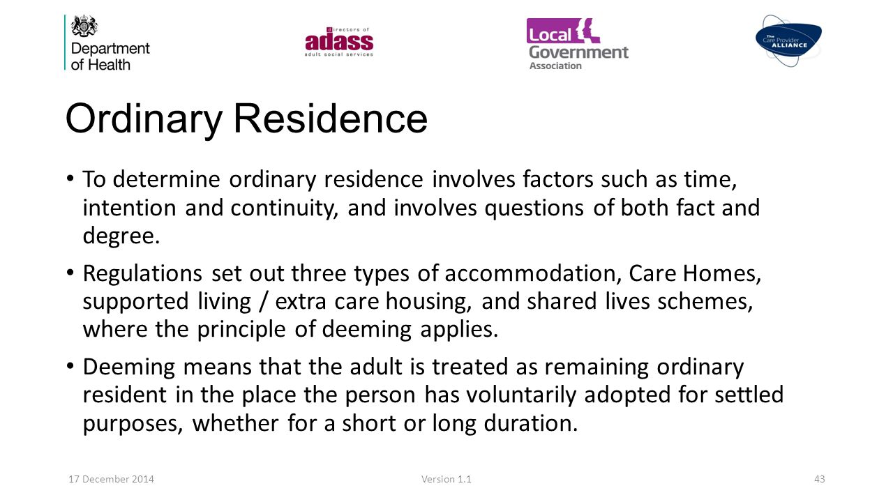 Ordinary Residence To determine ordinary residence involves factors such as time, intention and continuity, and involves questions of both fact and degree.
