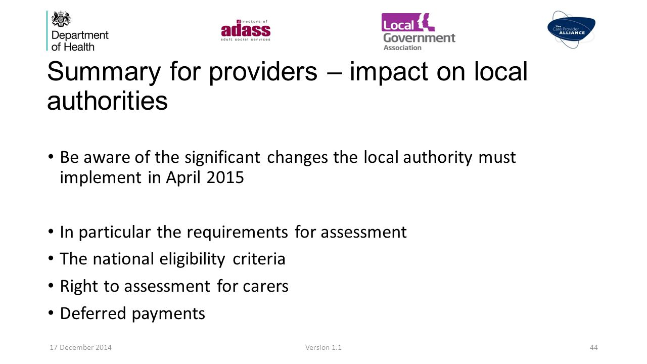 Summary for providers – impact on local authorities Be aware of the significant changes the local authority must implement in April 2015 In particular the requirements for assessment The national eligibility criteria Right to assessment for carers Deferred payments 17 December 2014Version 1.144