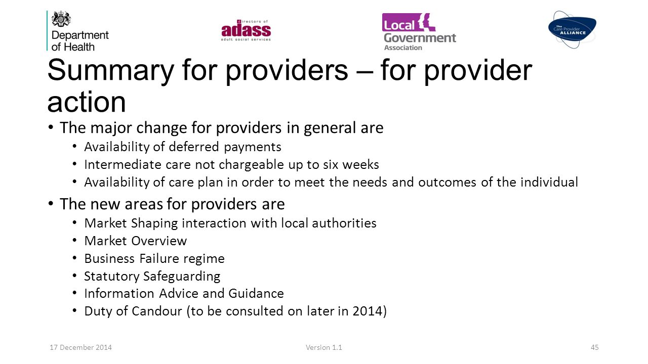 Summary for providers – for provider action The major change for providers in general are Availability of deferred payments Intermediate care not chargeable up to six weeks Availability of care plan in order to meet the needs and outcomes of the individual The new areas for providers are Market Shaping interaction with local authorities Market Overview Business Failure regime Statutory Safeguarding Information Advice and Guidance Duty of Candour (to be consulted on later in 2014) 17 December 2014Version 1.145