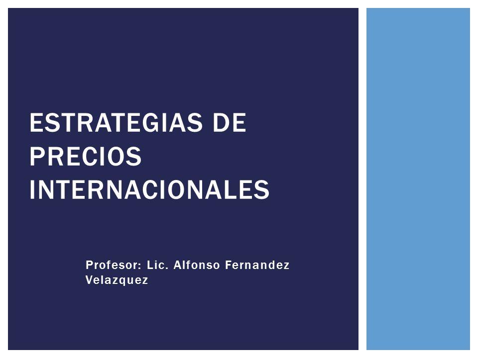 Profesor: Lic. Alfonso Fernandez Velazquez ESTRATEGIAS DE PRECIOS INTERNACIONALES