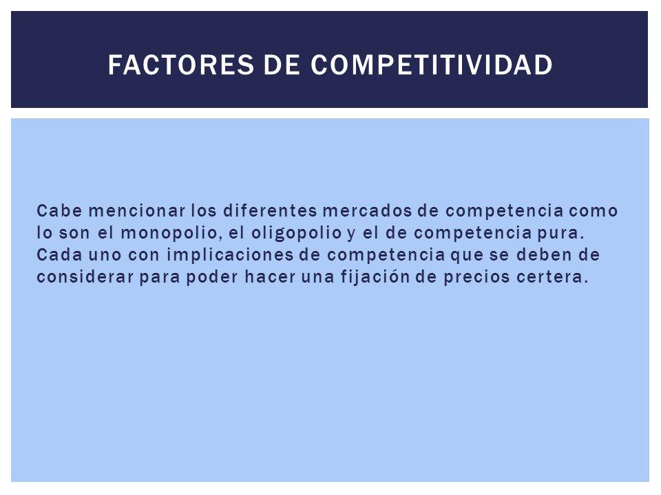 Cabe mencionar los diferentes mercados de competencia como lo son el monopolio, el oligopolio y el de competencia pura. Cada uno con implicaciones de