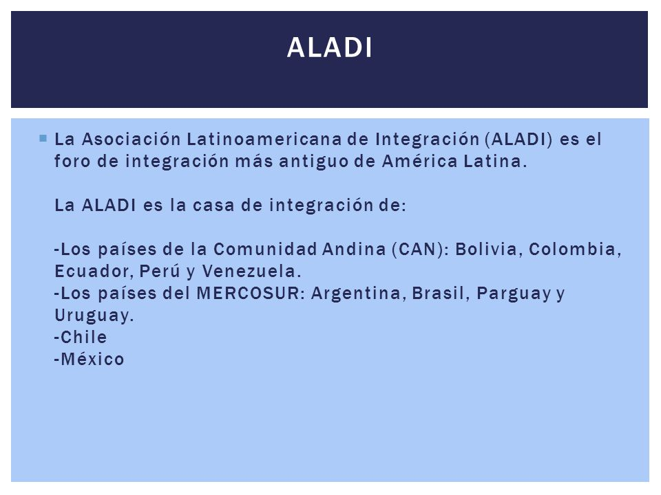  La Asociación Latinoamericana de Integración (ALADI) es el foro de integración más antiguo de América Latina. La ALADI es la casa de integración de: