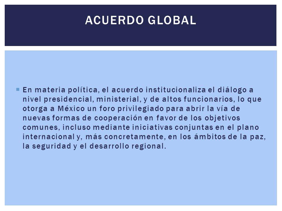  En materia política, el acuerdo institucionaliza el diálogo a nivel presidencial, ministerial, y de altos funcionarios, lo que otorga a México un fo