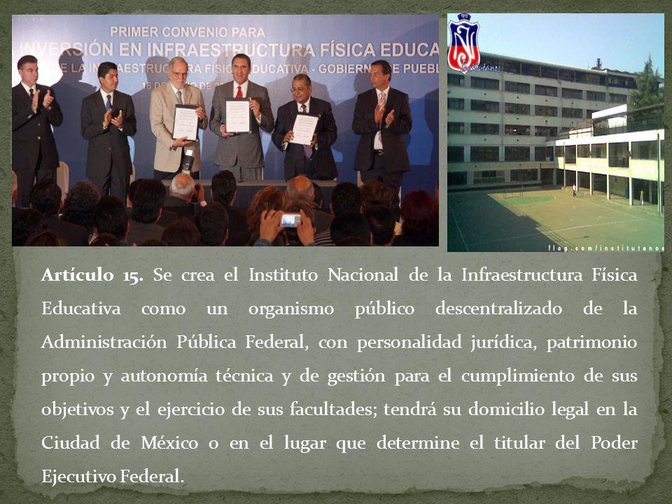 Artículo 15. Se crea el Instituto Nacional de la Infraestructura Física Educativa como un organismo público descentralizado de la Administración Públi