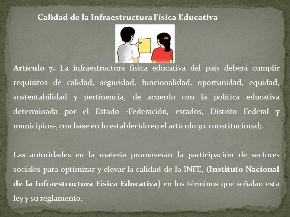 Calidad de la Infraestructura Física Educativa Artículo 7. La infraestructura física educativa del país deberá cumplir requisitos de calidad, segurida