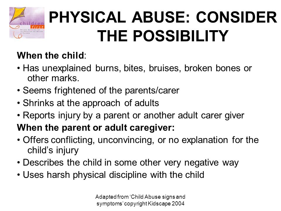 Adapted from 'Child Abuse signs and symptoms' copyright Kidscape 2004 PHYSICAL ABUSE: CONSIDER THE POSSIBILITY When the child: Has unexplained burns, bites, bruises, broken bones or other marks.