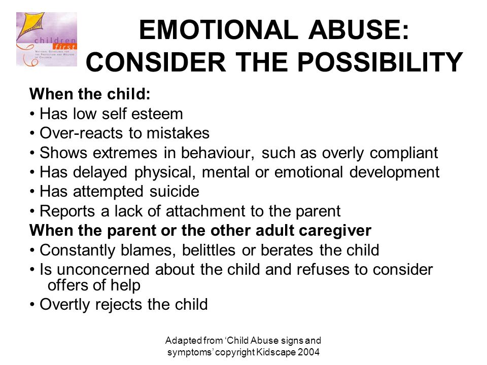 Adapted from 'Child Abuse signs and symptoms' copyright Kidscape 2004 EMOTIONAL ABUSE: CONSIDER THE POSSIBILITY When the child: Has low self esteem Over-reacts to mistakes Shows extremes in behaviour, such as overly compliant Has delayed physical, mental or emotional development Has attempted suicide Reports a lack of attachment to the parent When the parent or the other adult caregiver Constantly blames, belittles or berates the child Is unconcerned about the child and refuses to consider offers of help Overtly rejects the child